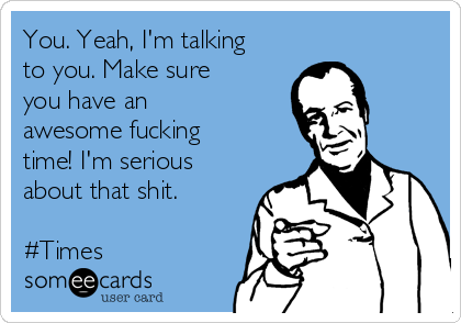 You. Yeah, I'm talking to you. Make sure you have an awesome fucking time! I'm serious about that shit.   #Times