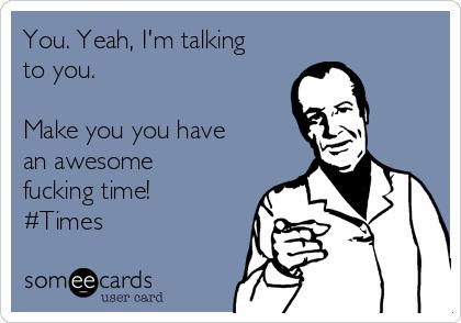 You. Yeah, I'm talking to you.   Make you you have an awesome fucking time!  #Times