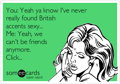 You: Yeah ya know I've never really found British accents sexy... Me: Yeah, we can't be friends anymore. Click...