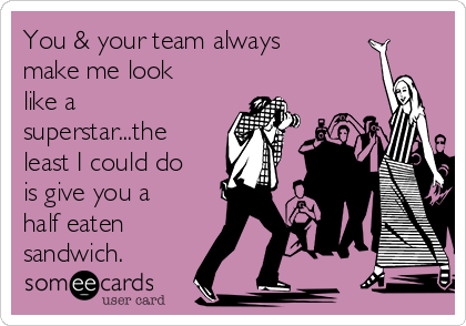 You & your team always make me look like a superstar...the least I could do is give you a half eaten sandwich.