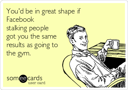 You'd be in great shape if Facebook stalking people got you the same results as going to the gym.