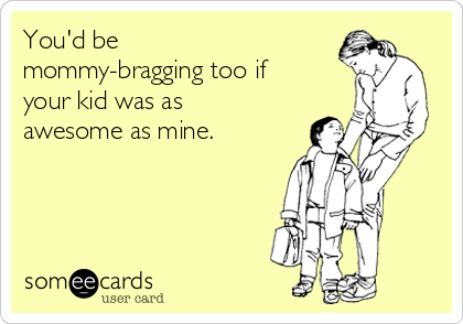 You'd be mommy-bragging too if your kid was as awesome as mine.