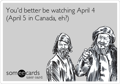 You'd better be watching April 4 (April 5 in Canada, eh?)