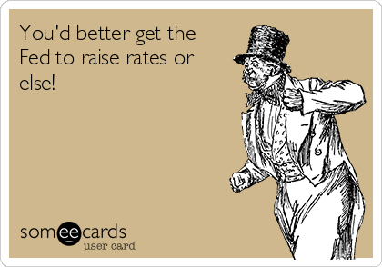 You'd better get the Fed to raise rates or else!