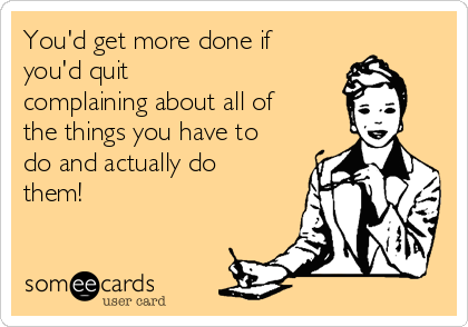 You'd get more done if  you'd quit complaining about all of the things you have to do and actually do them!