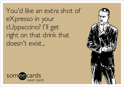 You'd like an extra shot of eXpresso in your cUppaccino? I'll get right on that drink that doesn't exist...