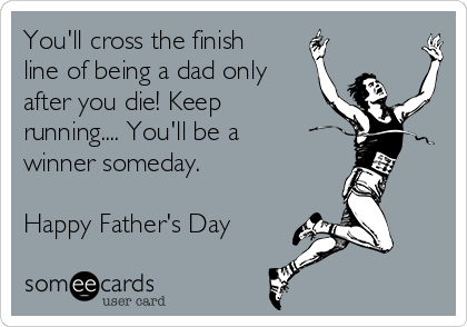 You'll cross the finish line of being a dad only  after you die! Keep running.... You'll be a winner someday.  Happy Father's Day
