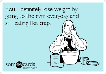 You'll definitely lose weight by going to the gym everyday and still eating like crap.