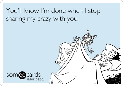 You'll know I'm done when I stop sharing my crazy with you.