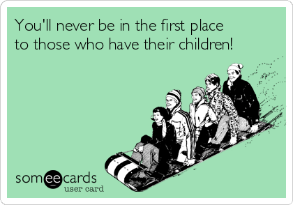 You'll never be in the first place to those who have their children!