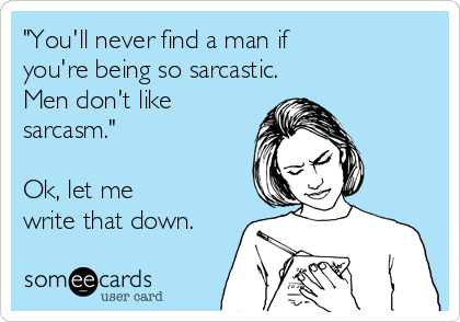 """""""You'll never find a man if you're being so sarcastic. Men don't like sarcasm.""""  Ok, let me write that down."""