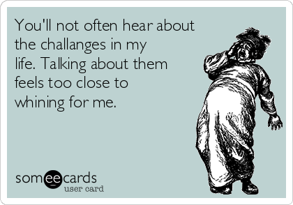 You'll not often hear about the challanges in my life. Talking about them feels too close to whining for me.