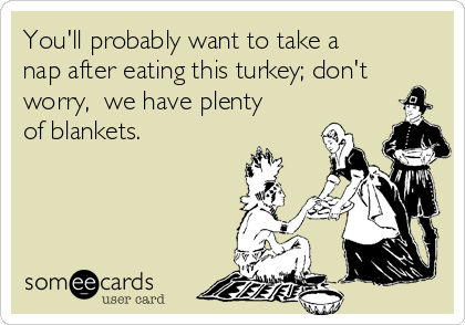 You'll probably want to take a nap after eating this turkey; don't worry,  we have plenty of blankets.