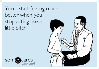 You'll start feeling much better when you stop acting like a little bitch.