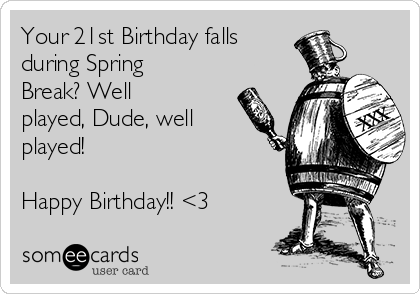 Your 21st Birthday falls  during Spring Break? Well played, Dude, well played!   Happy Birthday!! <3