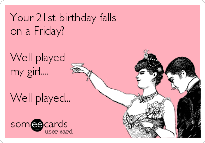 Your 21st birthday falls on a Friday?  Well played my girl....  Well played...