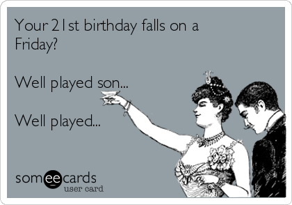 Your 21st birthday falls on a Friday?  Well played son...  Well played...