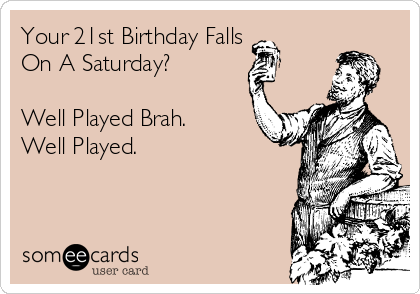 Your 21st Birthday Falls On A Saturday?  Well Played Brah. Well Played.