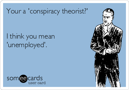 Your a 'conspiracy theorist?'   I think you mean 'unemployed'.
