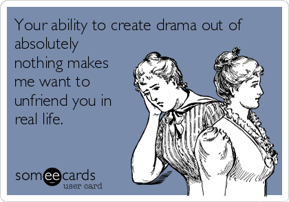 Your ability to create drama out of absolutely nothing makes me want to unfriend you in real life.