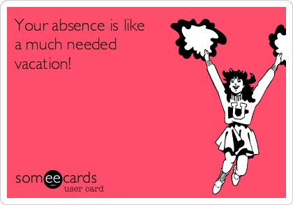 Your absence is like a much needed vacation!