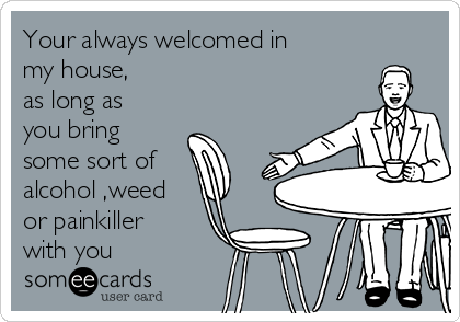 Your always welcomed in my house, as long as you bring some sort of alcohol ,weed or painkiller with you