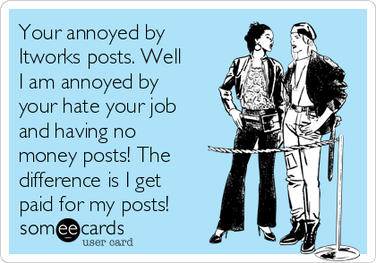 Your annoyed by Itworks posts. Well I am annoyed by your hate your job and having no money posts! The difference is I get paid for my posts!