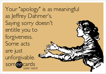 """Your """"apology"""" is as meaningful as Jeffrey Dahmer's. Saying sorry doesn't entitle you to forgiveness. Some acts are just unforgivable."""