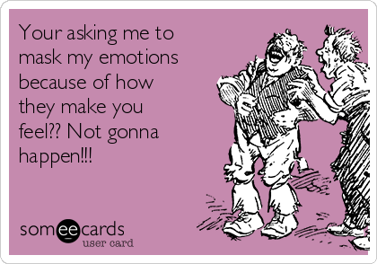 Your asking me to mask my emotions because of how they make you feel?? Not gonna happen!!!