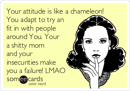 Your attitude is like a chameleon! You adapt to try an fit in with people around You. Your a shitty mom and your insecurities make you a failure! LMAO