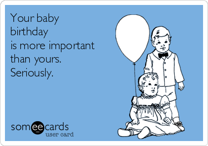 Your baby birthday is more important than yours. Seriously.