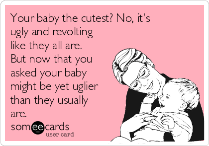 Your baby the cutest? No, it's ugly and revolting like they all are. But now that you asked your baby might be yet uglier than they usually are.