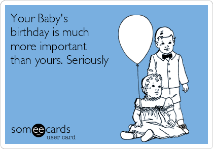 Your Baby's birthday is much more important than yours. Seriously