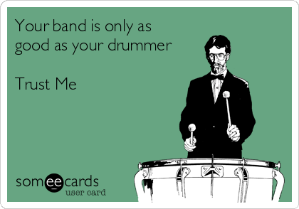 Your band is only as good as your drummer  Trust Me