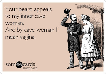 Your beard appeals to my inner cave woman.  And by cave woman I mean vagina.