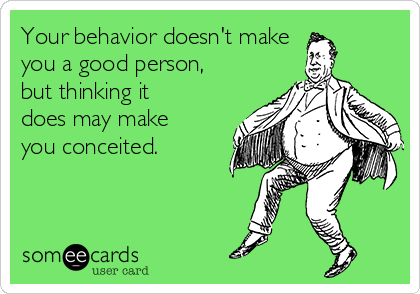 Your behavior doesn't make you a good person, but thinking it does may make you conceited.