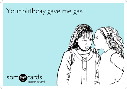 Your birthday gave me gas.