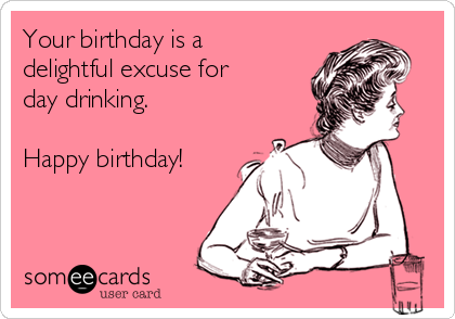 Your birthday is a delightful excuse for day drinking.   Happy birthday!