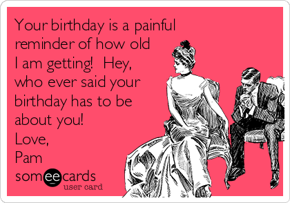 Your birthday is a painful reminder of how old I am getting!  Hey, who ever said your birthday has to be about you! Love, Pam