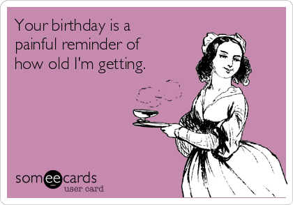 Your birthday is a painful reminder of how old I'm getting.