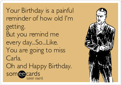 Your Birthday is a painful reminder of how old I'm getting. But you remind me every day...So...Like. You are going to miss Carla. Oh and Happy Birthday.