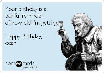 Your birthday is a painful reminder of how old I'm getting.   Happy Birthday, dear!