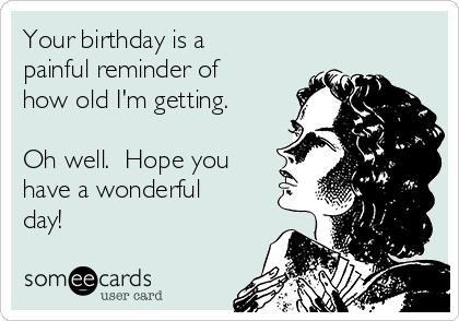 Your birthday is a painful reminder of how old I'm getting.  Oh well.  Hope you have a wonderful day!