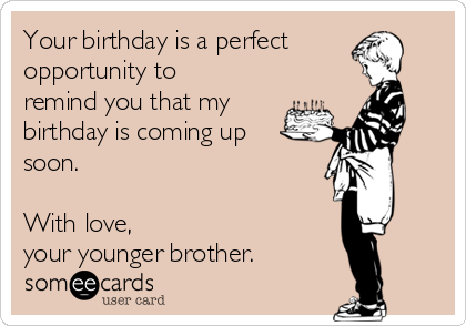 Your birthday is a perfect opportunity to remind you that my birthday is coming up soon.  With love,  your younger brother.