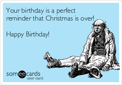 Your birthday is a perfect reminder that Christmas is over!  Happy Birthday!