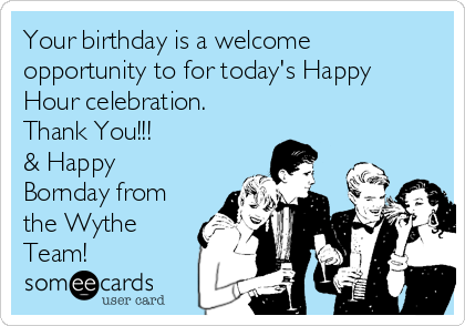 Your birthday is a welcome opportunity to for today's Happy Hour celebration.  Thank You!!! & Happy Bornday from the Wythe Team!