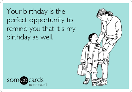 Your birthday is the perfect opportunity to remind you that it's my birthday as well.