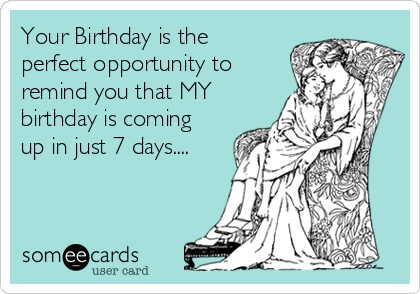 Your Birthday is the perfect opportunity to remind you that MY birthday is coming up in just 7 days....
