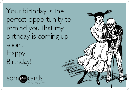 Your birthday is the  perfect opportunity to remind you that my birthday is coming up soon... Happy Birthday!