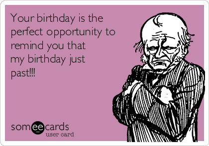 Your birthday is the perfect opportunity to remind you that my birthday just past!!!